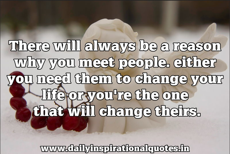 there-will-always-be-a-reason-why-you-meet-peopleeither-you-need-them-to-change-your-life-or-youre-the-one-that-will-chnage-theirs-inspirational-quote