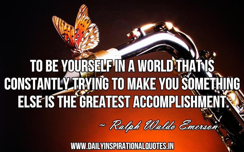 to-be-yourself-in-a-world-that-is-constantly-trying-to-make-you-something-else-is-the-greatest-accomplishment-inspirational-quote