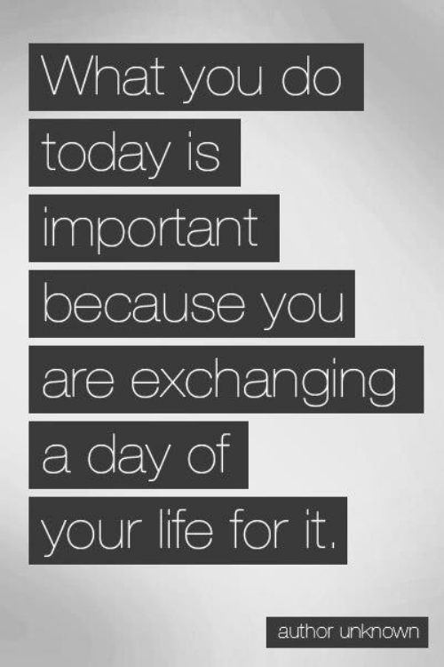 what-you-do-today-is-important-because-you-are-exchanging-a-day-of-your-life-for-it-inspirational-quote