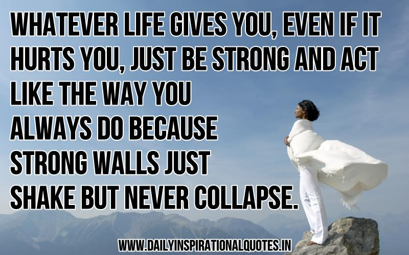 whatever-life-gives-youeven-if-it-hurt-youjust-be-strong-and-act-like-the-way-you-always-do-because-strong-walls-just-shake-but-never-collapse-inspirational-quote