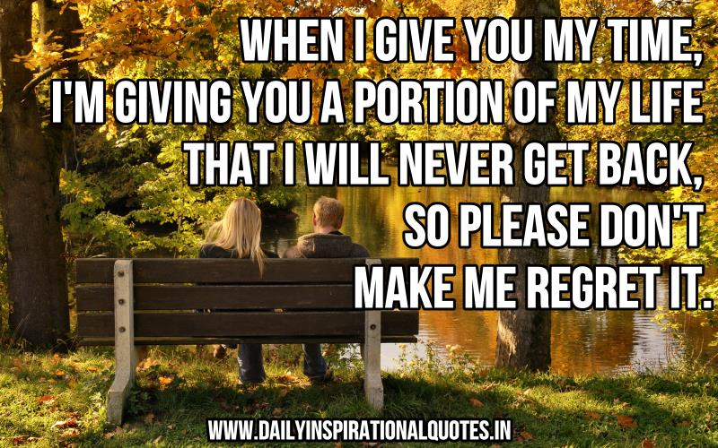 when-i-give-you-my-timeim-giving-you-a-portion-of-my-life-that-i-will-never-get-backso-please-dont-make-me-regret-it-inspirational-quote
