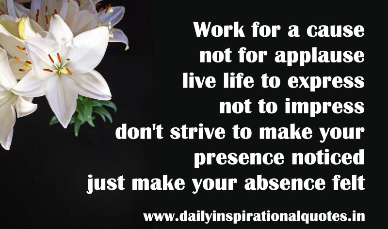 work-for-a-cause-not-for-applause-live-life-to-express-dont-strive-to-make-your-presence-noticed-just-make-your-absence-felt-inspirational-quote