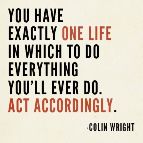 you-have-exactly-one-life-in-which-to-do-everything-youll-ever-doact-accordingly-inspirational-quote