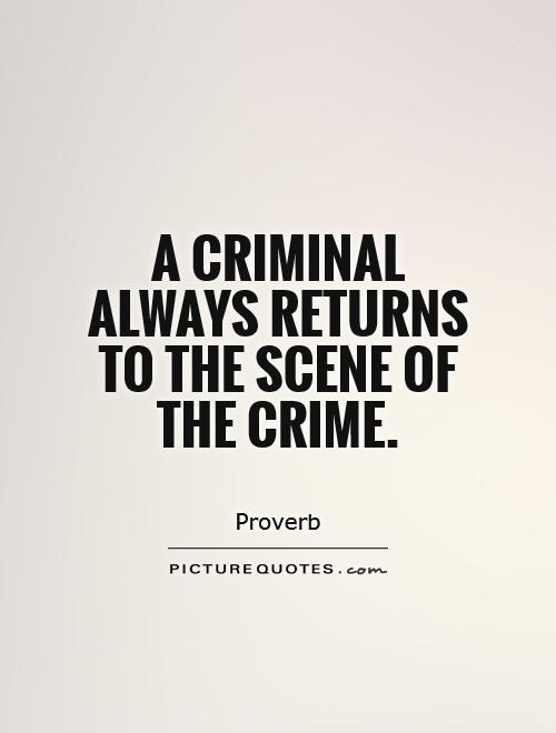 A Criminals always returns to the scene of the crime