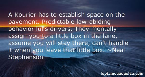 A Kourier has to establish space on the pavement. Predictable lawabiding behavior lulls drivers. They mentally assign you to a little box in the lane, assume you ... Neal Stephenson