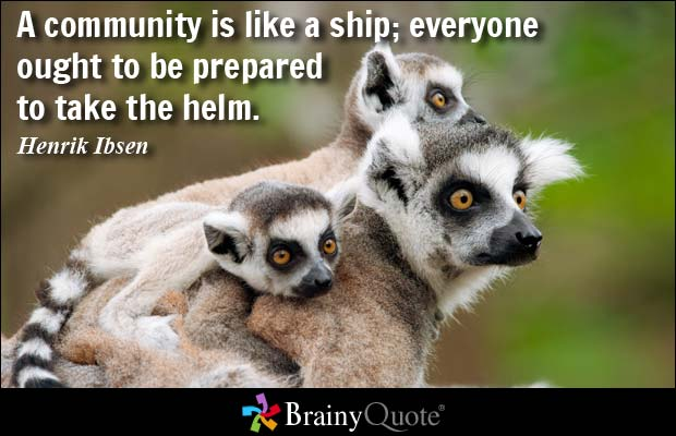 A community is like a ship; everyone ought to be prepared to take the helm. Henrik Ibsen