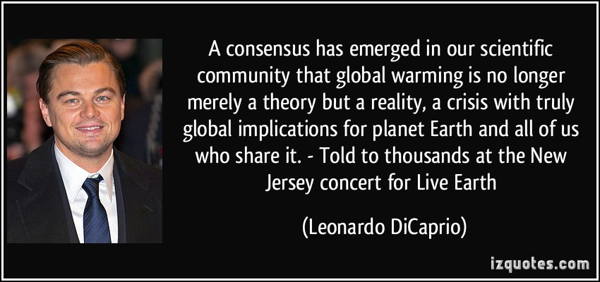 A consensus has emerged in our scientific community that global warming is no longer merely a theory but a reality, a crisis with ... Leonardo DiCaprio