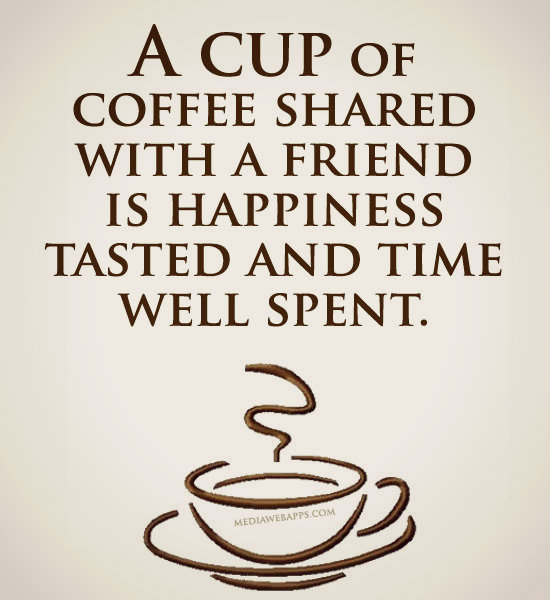 A cup of coffee shared with a friend is happiness tasted and time well spent