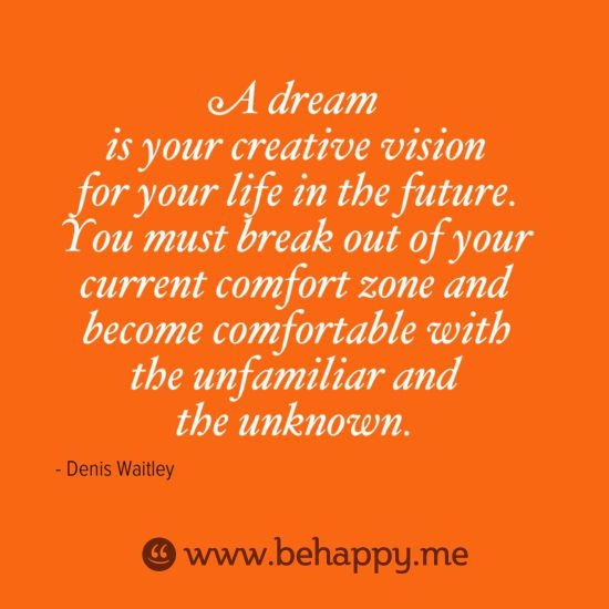 A dream is your creative vision for your life in the future. You must break out of your current comfort zone and become comfortable with the unfamiliar and the ... Denis Waitley