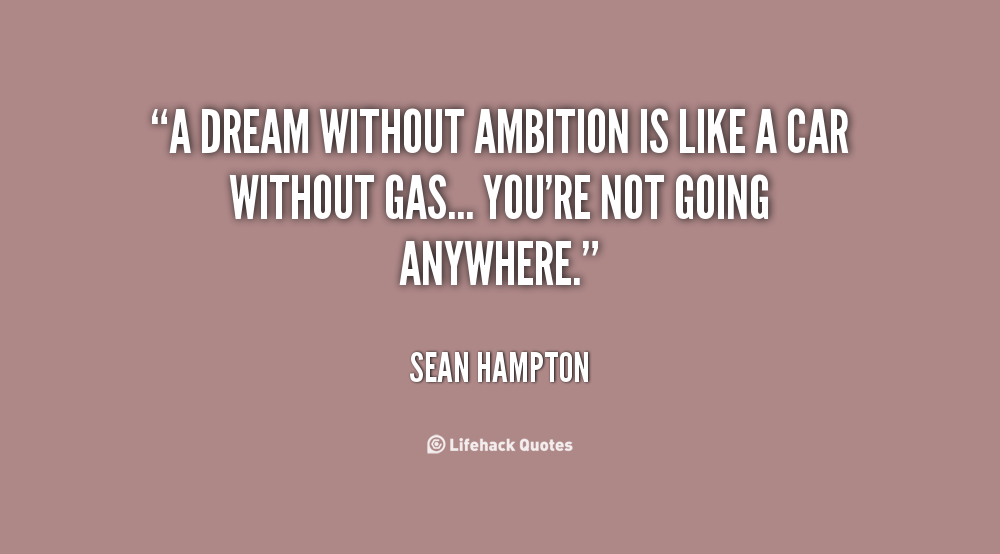 A dream without ambition is like a car without gas... you're not going anywhere. Sean Hampton