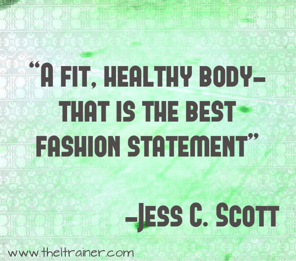 A fit, healhty body that is the best fashion statement. Jess C. Scott