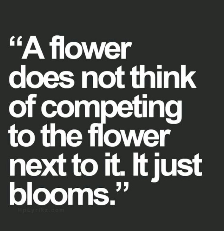 A flower does not think of competing to the flower next to it. It just blooms