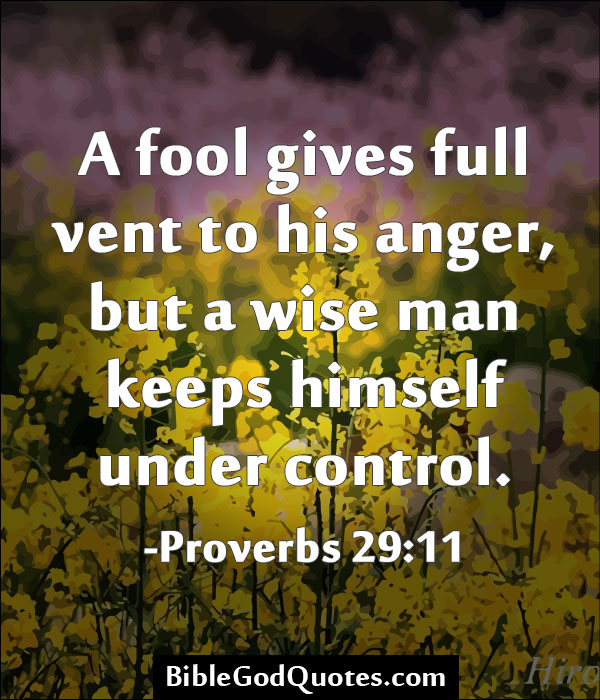 A fool gives full vent to his anger, but a wise man keeps himself under control