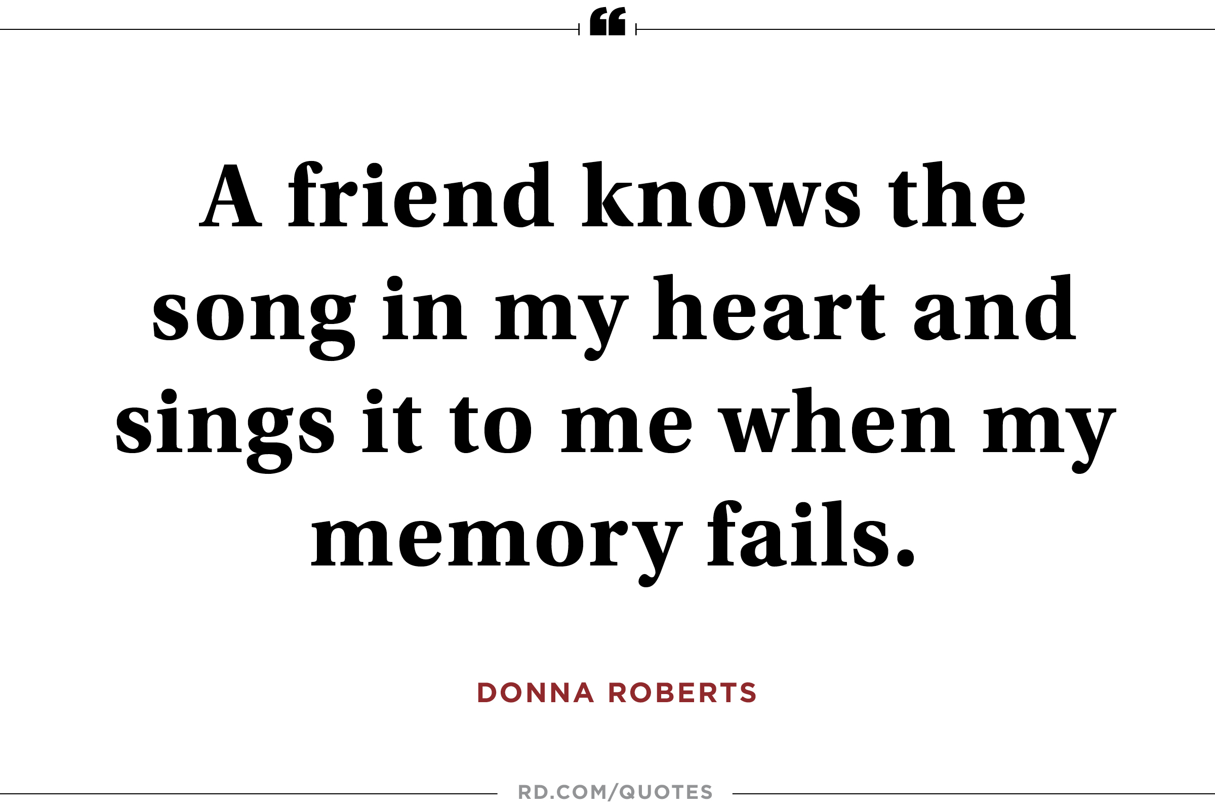 A friend knows the song in my heart and sings it to me when my memory fails. Donna Roberts