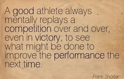 A good athlete always mentally replays a competition over and over, even in victory, to see what might be done to improve the performance the.. Frank Shorter