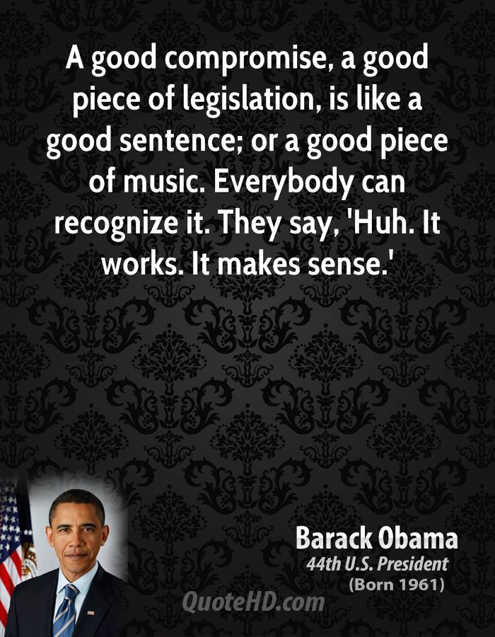 A good compromise, a good piece of legislation, is like a good sentence; or a good piece of music. Everybody can recognize it. They.. Barack Obama
