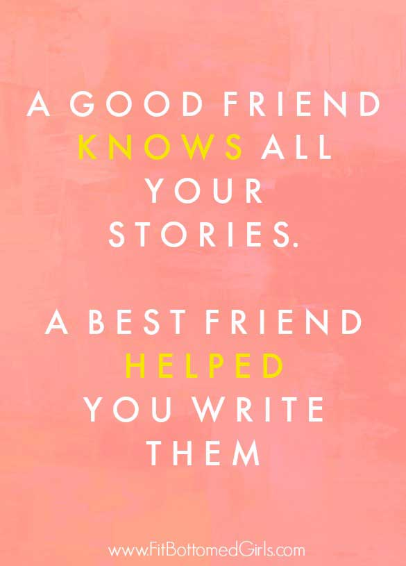 A good friend knows all your stories. A best friend helped you write them