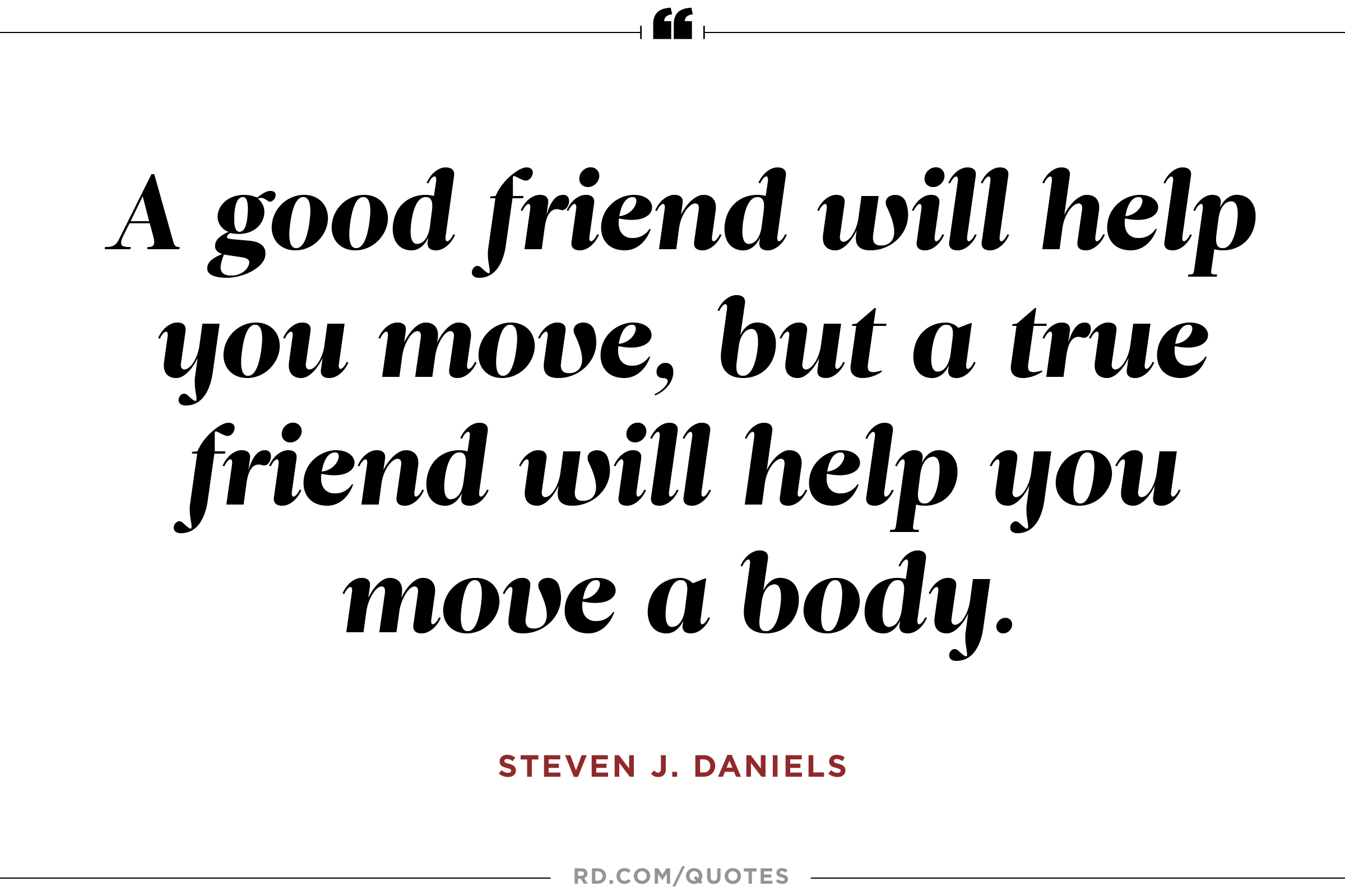 A good friend will help you move, but a true friend will help you move a body. Steven J. Daniels