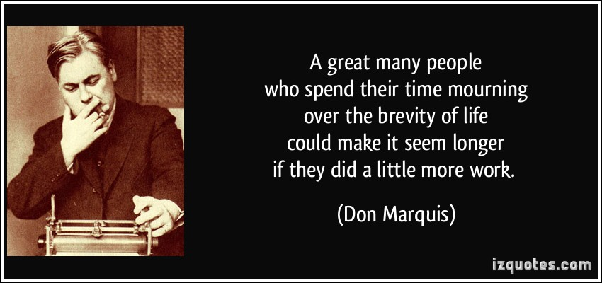 A great many people who spend their time mourning over the brevity of life could make it seem longer if... Don Marquis