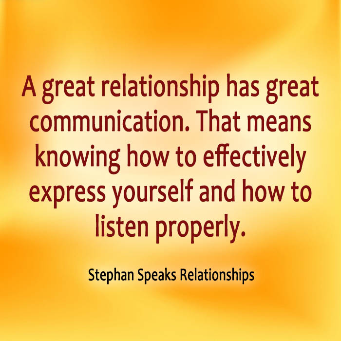 A great relationship has great communication. That means knowing how to effectively express yourself and how to listen properly