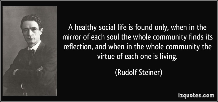 A healthy social life is found only, when in the mirror of each soul the whole community finds its reflection, and when in the whole community ... Rudolf Steiner