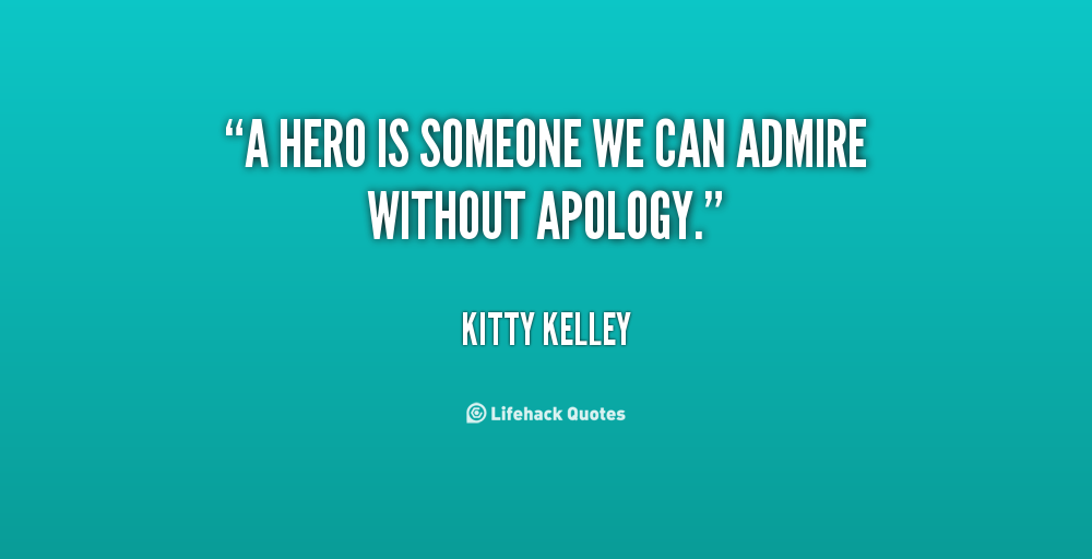 A hero is someone we can admire without apology - Kitty Kelley