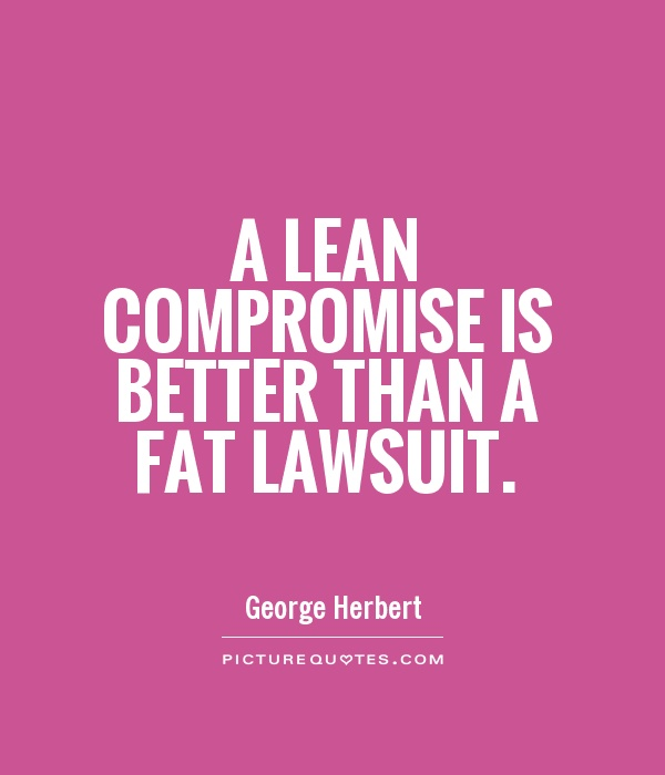 A lean compromise is better than a fat lawsuit. George Herbert