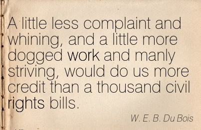 A little less complaint and whining, and a little more dogged work and manly striving, would do us more.. W. E. B. Du Bois
