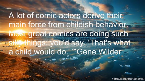 A lot of comic actors derive their main force from childish behavior. Most great comics are doing such silly things; you'd say, 'That's what a child would do. Gene Wilder