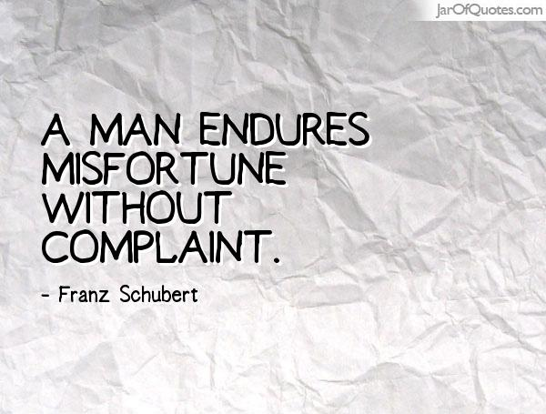 A man endures misfortune without complaint. Franz Schubert