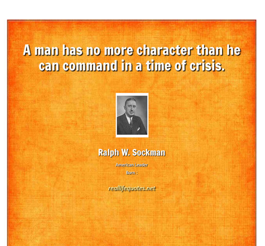 A man has no more character than he can command in a time of crisis. Ralph W. Sockman