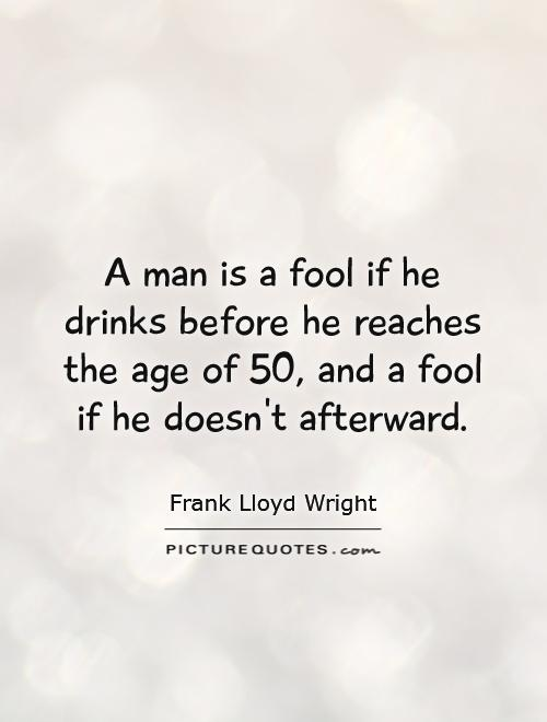 A man is a fool if he drinks before he reaches the age of 50, and a fool if he doesn't afterward - Frank Lloyd Wright