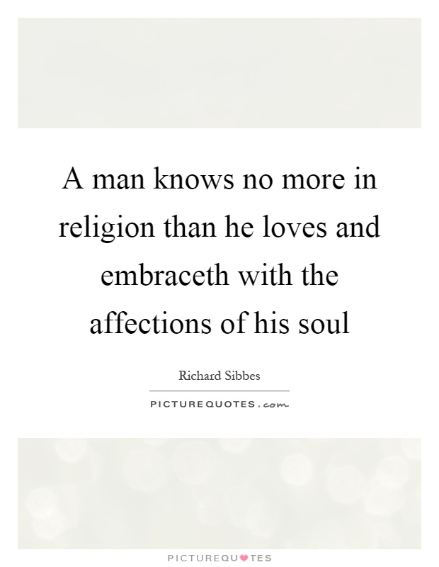 A man knows no more in religion than he loves and embraceth with the affections of his soul. Richard Sibbes
