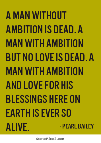 A man without ambition is dead. A man with ambition but no love is dead. A man with ambition and love for his blessings here on earth is ever so alive. Pearl