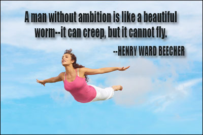 A man without ambition is like a beautiful worm--it can creep, but it cannot fly. Henry Ward Beecher