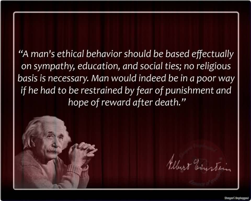 A man's ethical behavior should be based effectually on sympathy, education, and social ties; no religious basis is necessary. Man would indeed be in a poor ... Albert Einstein