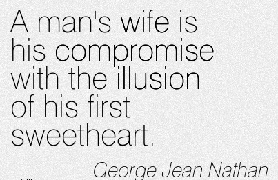 A man's wife is his compromise with the illusion of his first sweetheart. George Jean Nathan
