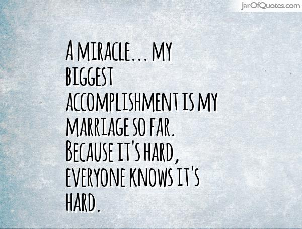 A miracle… my biggest accomplishment is my marriage so far. Because it's hard, everyone knows it's hard.