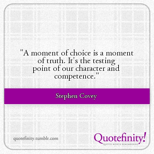 A moment of choice is a moment of truth. It's the testing point of our character and competence. Stephen Covey