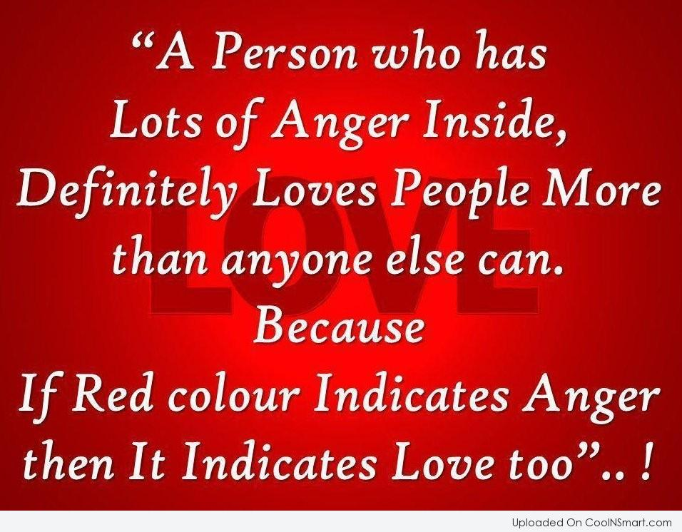 A person who has lots of anger inside, definitely loves people more than anyone else can. because if red colour indicates anger ...