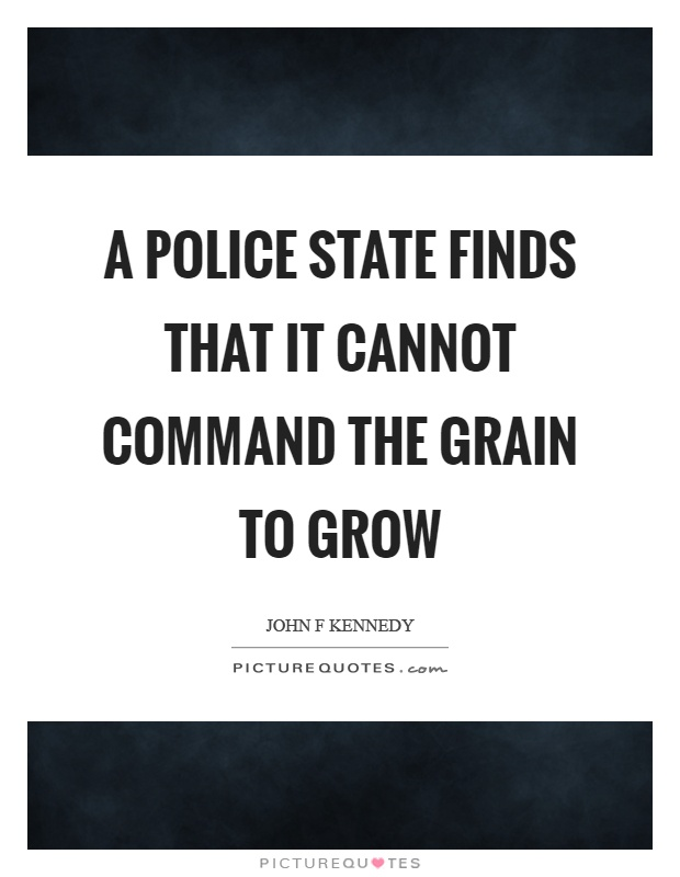 A police state finds that it cannot command the grain to grow. John K. Kennedy