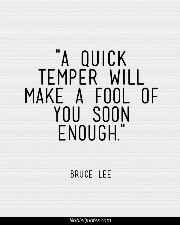 A quick temper will make a fool of you soon enough. Bruce Lee