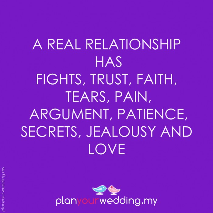 A real relationship has fights, trust, faith, tears, pain, arguments, patience, secrets, jealousy and LOVE.