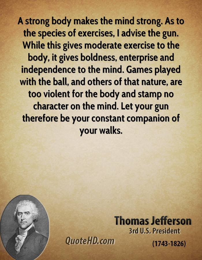A strong body makes the mind strong. As to the species of exercises, I advise the gun. While this gives moderate exercise to the body, it gives boldness, enterprise and... Thomas Jefferson