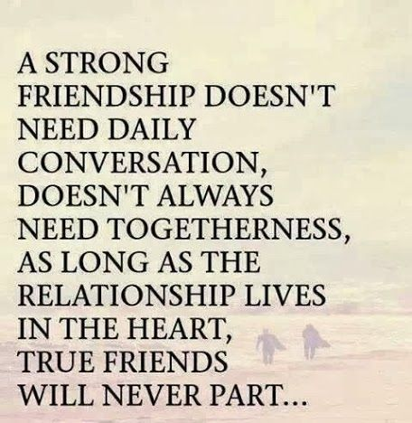 A strong friendship doesn't need daily conversation; doesn't always need togetherness. As long as the relationship lives in the heart, true friends...