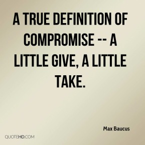 A true definition of compromise -- a little give, a little take. Max Baucus