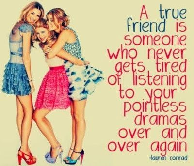 A true friend is someone who never gets tired listening to your pointless drama over and over again. Lauren Conrad