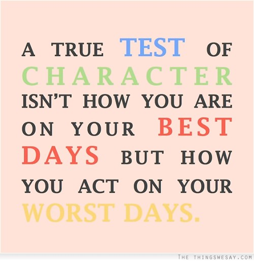 A true test of character isn't how you are on your best days but how you act on your worst days