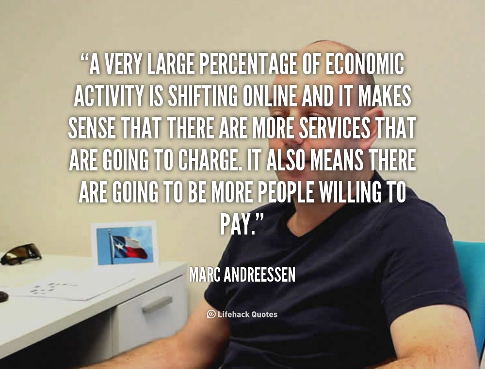 A very large percentage of economic activity is shifting online and it makes sense that there are more services that are going to ... Marc Andreessen