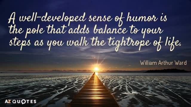 A well-developed sense of humor is the pole that adds balance to your steps as you walk the tightrope of life. William Arthur Ward
